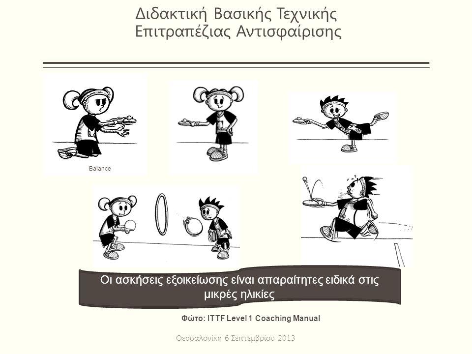 Διδακτική Βασικής Τεχνικής Επιτραπέζιας Αντισφαίρισης Θεσσαλονίκη 6 Σεπτεμβρίου 2013 Φώτο: ITTF Level 1 Coaching Manual Balance Οι ασκήσεις εξοικείωσης είναι απαραίτητες ειδικά στις μικρές ηλικίες
