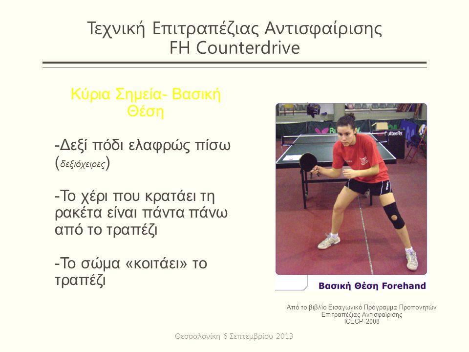 Τεχνική Επιτραπέζιας Αντισφαίρισης FH Counterdrive Κύρια Σημεία- Βασική Θέση -Δεξί πόδι ελαφρώς πίσω ( δεξιόχειρες ) -Το χέρι που κρατάει τη ρακέτα είναι πάντα πάνω από το τραπέζι -Το σώμα «κοιτάει» το τραπέζι Από το βιβλίο Εισαγωγικό Πρόγραμμα Προπονητών Επιτραπέζιας Αντισφαίρισης ICECP 2008 Θεσσαλονίκη 6 Σεπτεμβρίου 2013