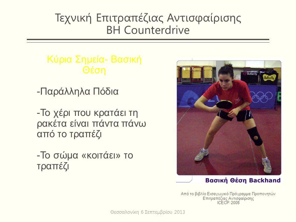 Τεχνική Επιτραπέζιας Αντισφαίρισης ΒΗ Counterdrive Κύρια Σημεία- Βασική Θέση -Παράλληλα Πόδια -Το χέρι που κρατάει τη ρακέτα είναι πάντα πάνω από το τραπέζι -Το σώμα «κοιτάει» το τραπέζι Από το βιβλίο Εισαγωγικό Πρόγραμμα Προπονητών Επιτραπέζιας Αντισφαίρισης ICECP 2008 Θεσσαλονίκη 6 Σεπτεμβρίου 2013