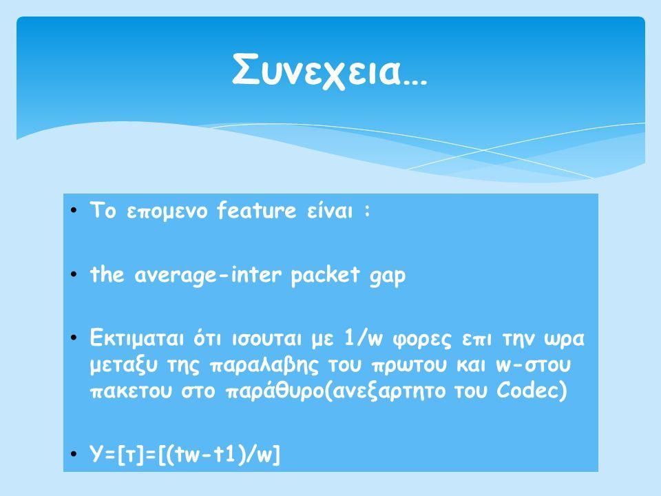 • Το επομενο feature είναι : • the average-inter packet gap • Εκτιμαται ότι ισουται με 1/w φορες επι την ωρα μεταξυ της παραλαβης του πρωτου και w-στο
