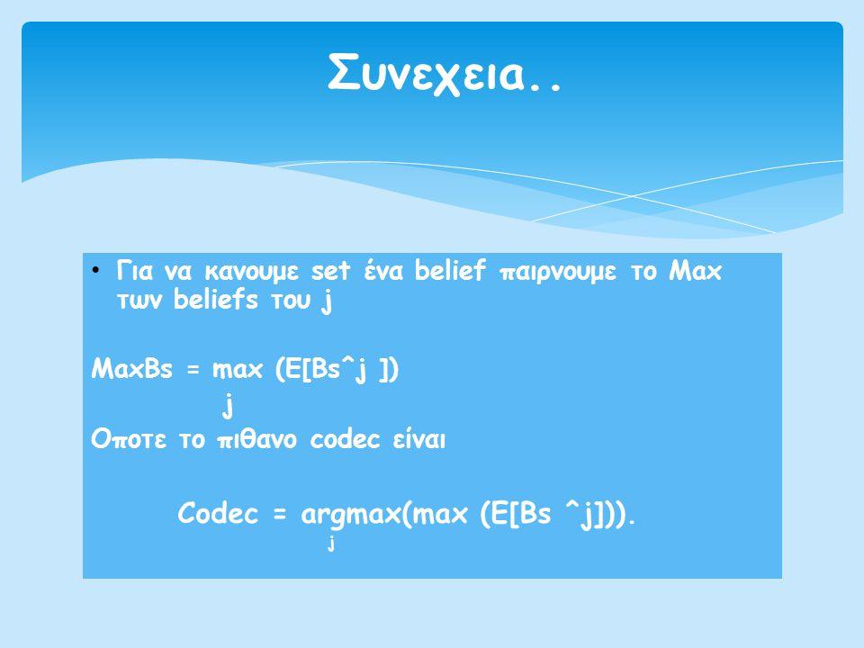 • Για να κανουμε set ένα belief παιρνουμε το Max των beliefs του j MaxBs = max (E[Bs^j ]) j Οποτε το πιθανο codec είναι Codec = argmax(max (E[Bs ^j]))