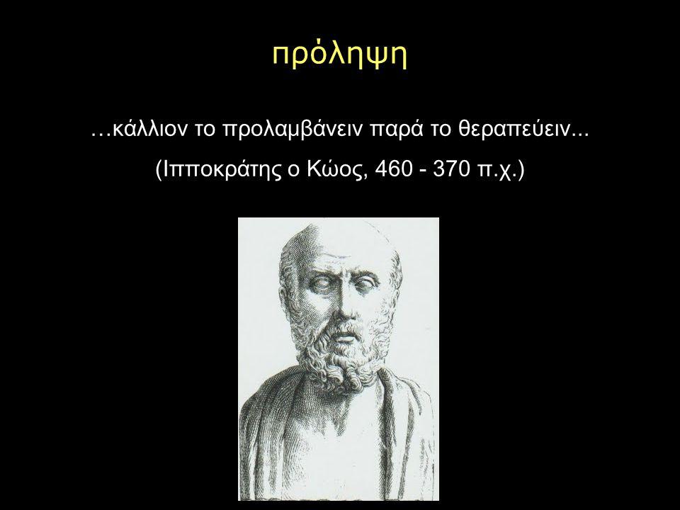πρόληψη …κάλλιον το προλαμβάνειν παρά το θεραπεύειν... (Ιπποκράτης ο Κώος, 460 - 370 π.χ.)
