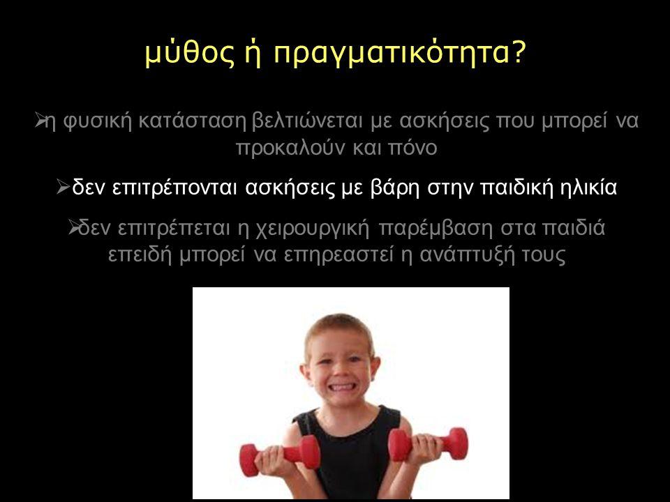 μύθος ή πραγματικότητα?  η φυσική κατάσταση βελτιώνεται με ασκήσεις που μπορεί να προκαλούν και πόνο  δεν επιτρέπονται ασκήσεις με βάρη στην παιδική