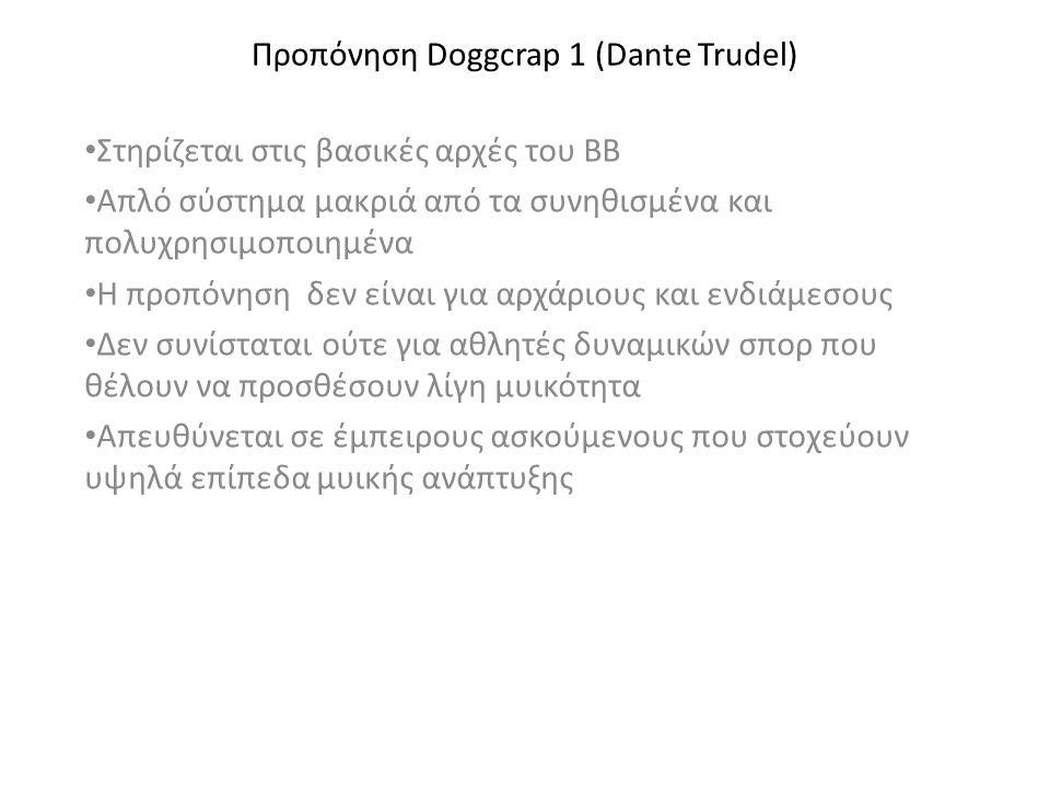 Προπόνηση Doggcrap 1 (Dante Trudel) • Στηρίζεται στις βασικές αρχές του ΒΒ • Απλό σύστημα μακριά από τα συνηθισμένα και πολυχρησιμοποιημένα • Η προπόνηση δεν είναι για αρχάριους και ενδιάμεσους • Δεν συνίσταται ούτε για αθλητές δυναμικών σπορ που θέλουν να προσθέσουν λίγη μυικότητα • Απευθύνεται σε έμπειρους ασκούμενους που στοχεύουν υψηλά επίπεδα μυικής ανάπτυξης