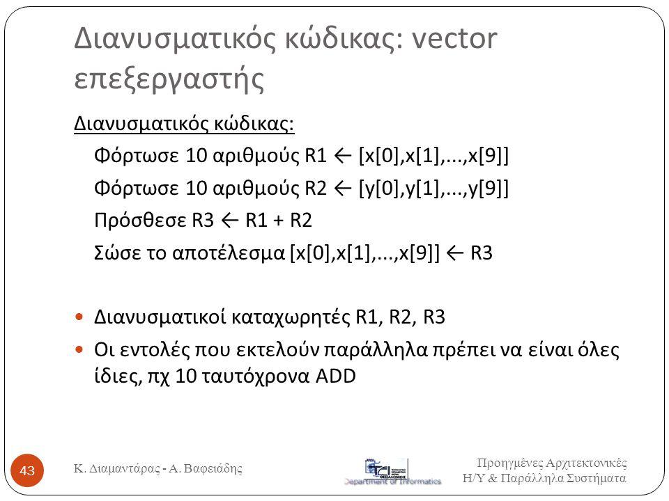 Διανυσματικός κώδικας: vector επεξεργαστής Προηγμένες Αρχιτεκτονικές Η / Υ & Παράλληλα Συστήματα Κ. Διαμαντάρας - Α. Βαφειάδης 43 Διανυσματικός κώδικα