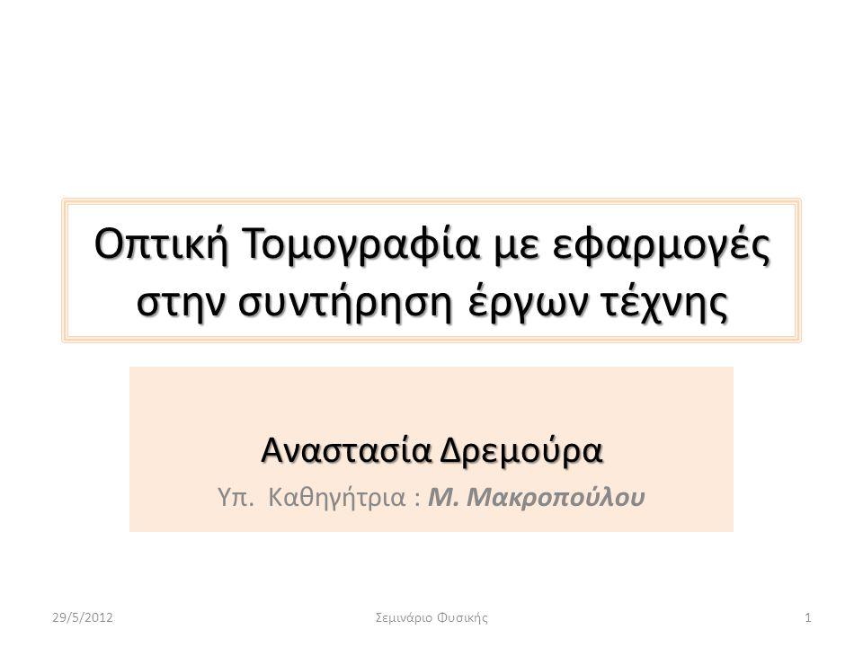 Περιεχόμενα • Επιστημονική εξέταση των έργων τέχνης • Καταστρεπτικές μέθοδοι • Μη καταστρεπτικές μέθοδοι • Οπτική τομογραφία συνοχής (OCT) • Μηχανισμός OCT • Εφαρμογές της OCT στα έργα τέχνης (διάγνωση, συντήρηση) • Βιβλιογραφία 29/5/2012Σεμινάριο Φυσικής2