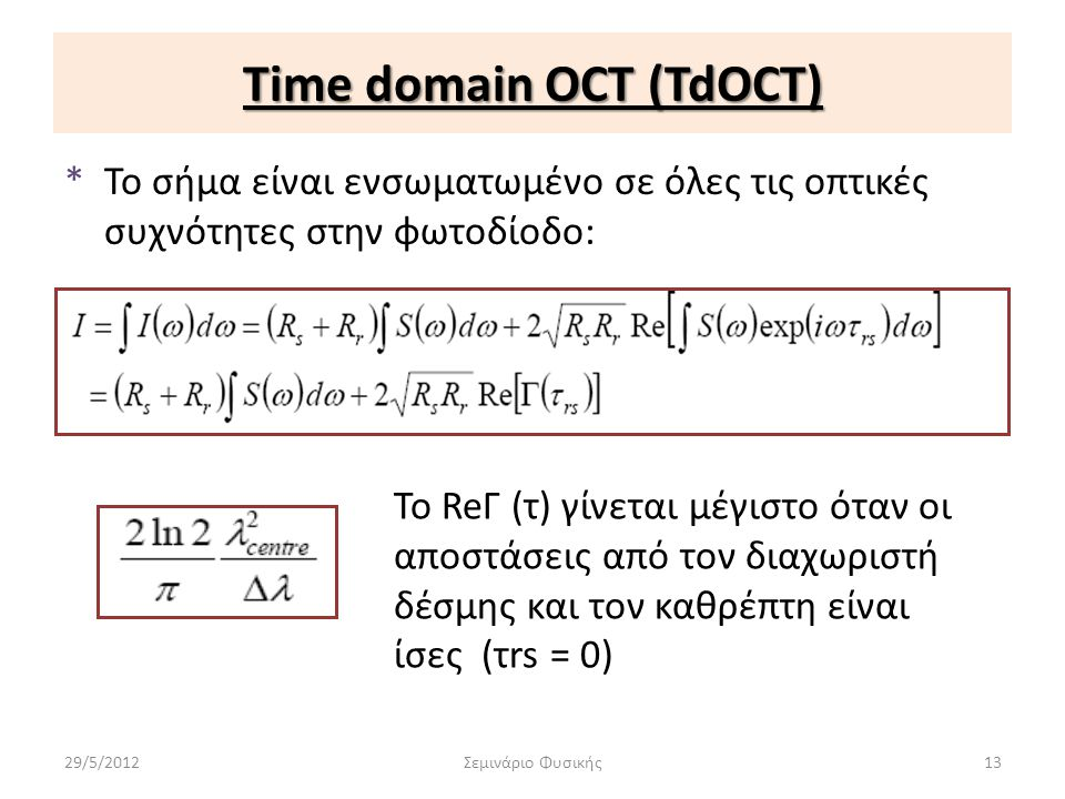 Time domain OCT (TdOCT) *Το σήμα είναι ενσωματωμένο σε όλες τις οπτικές συχνότητες στην φωτοδίοδο: 29/5/2012Σεμινάριο Φυσικής13 Το ReГ (τ) γίνεται μέγ