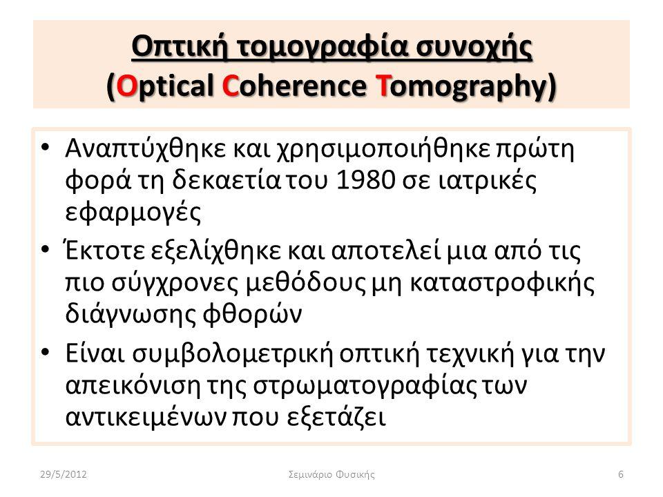 Οπτική τομογραφία συνοχής (Optical Coherence Tomography) Προτερήματα Προτερήματα της OCT σε σχέση με τις άλλες μη επεμβατικές μεθόδους : +Απεικονίζει ολόκληρη την εσωτερική δομή του υπό εξέταση αντικειμένου +Δεν απαιτεί επαφή με το αντικείμενο +Είναι μη επεμβατική μέθοδος +Είναι ασφαλής +Είναι γρήγορη 29/5/2012Σεμινάριο Φυσικής7