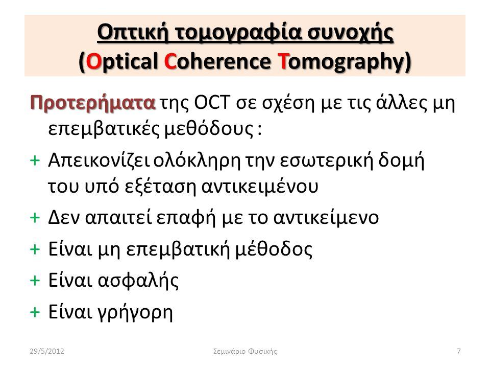 Οπτική τομογραφία συνοχής (Optical Coherence Tomography) Προτερήματα Προτερήματα της OCT σε σχέση με τις άλλες μη επεμβατικές μεθόδους : +Απεικονίζει
