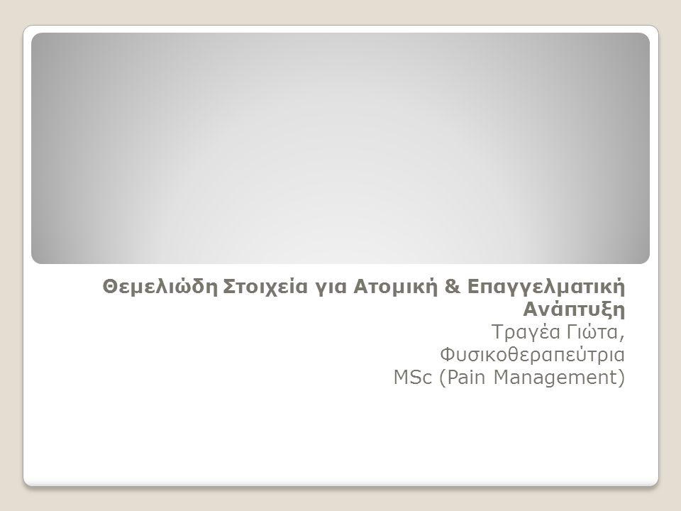 Θεμελιώδη Στοιχεία για Ατομική & Επαγγελματική Ανάπτυξη Τραγέα Γιώτα, Φυσικοθεραπεύτρια ΜSc (Pain Management)