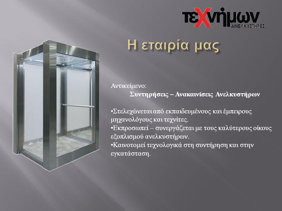 Αντικείμενο: Συντηρήσεις – Ανακαινίσεις Ανελκυστήρων • Στελεχώνεται από εκπαιδευμένους και έμπειρους μηχανολόγους και τεχνίτες. • Εκπροσωπεί – συνεργά