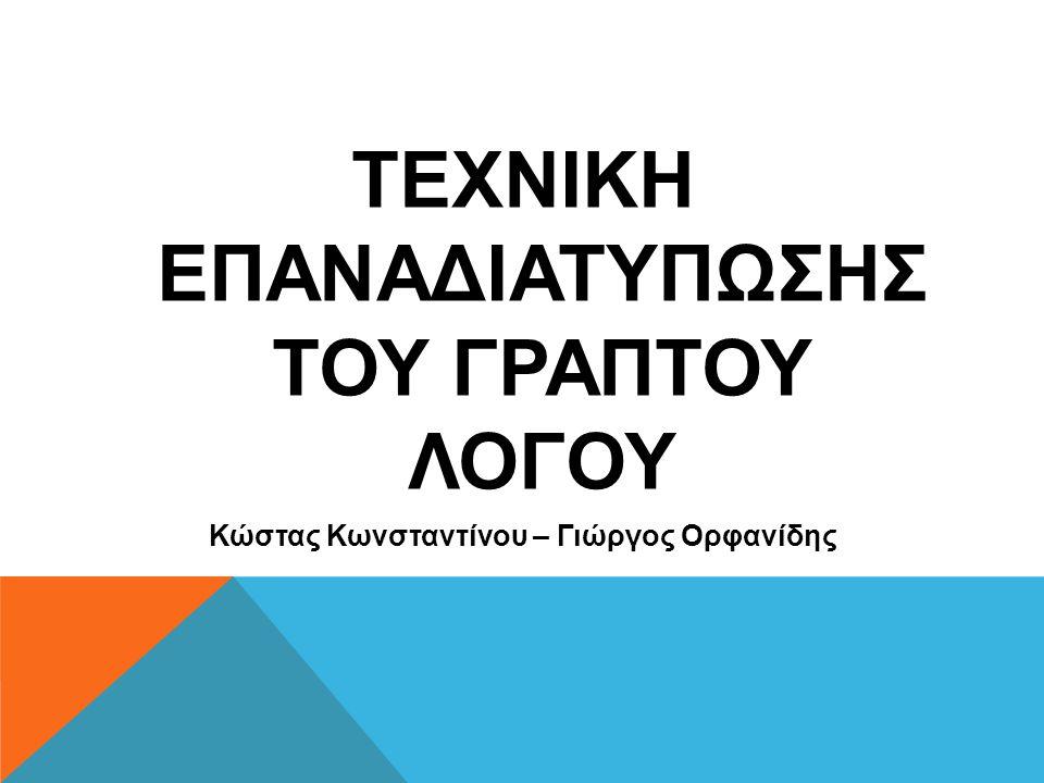 ΤΕΧΝΙΚΗ ΕΠΑΝΑΔΙΑΤΥΠΩΣΗΣ ΤΟΥ ΓΡΑΠΤΟΥ ΛΟΓΟΥ Κώστας Κωνσταντίνου – Γιώργος Ορφανίδης