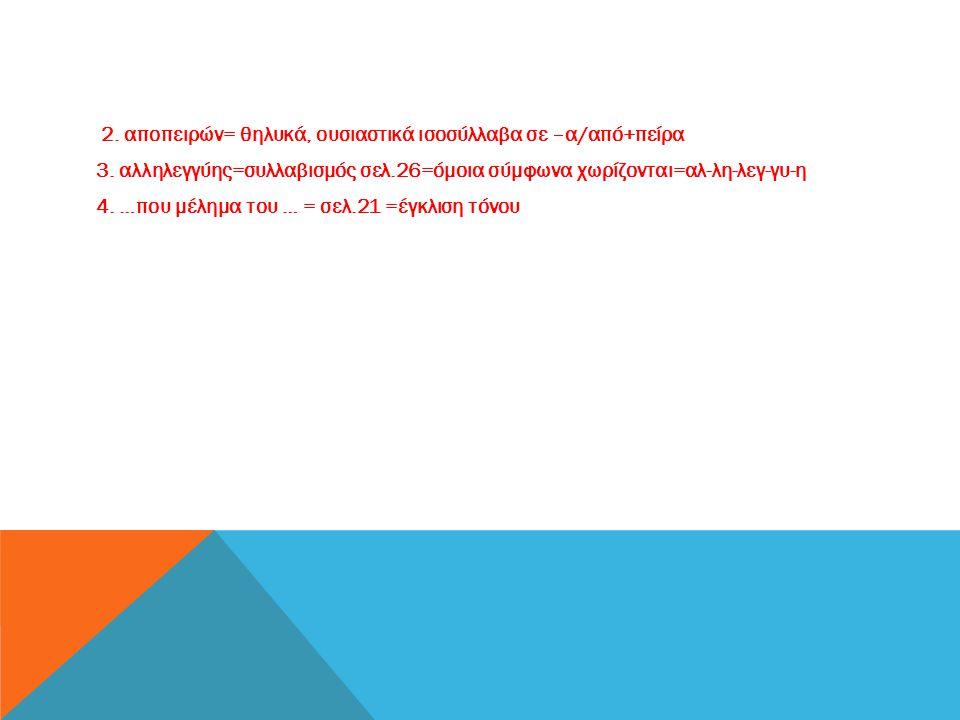 2. αποπειρών= θηλυκά, ουσιαστικά ισοσύλλαβα σε –α/από+πείρα 3. αλληλεγγύης=συλλαβισμός σελ.26=όμοια σύμφωνα χωρίζονται=αλ-λη-λεγ-γυ-η 4. …που μέλημα τ