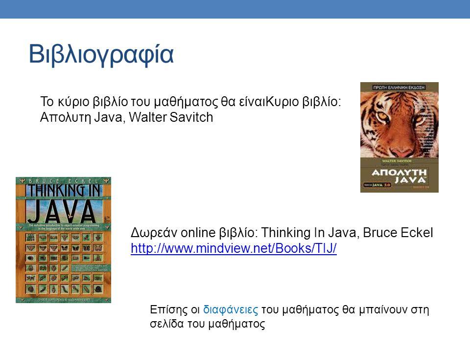 Βιβλιογραφία Το κύριο βιβλίο του μαθήματος θα είναιΚυριο βιβλίο: Απολυτη Java, Walter Savitch Δωρεάν online βιβλίο: Thinking In Java, Bruce Eckel http