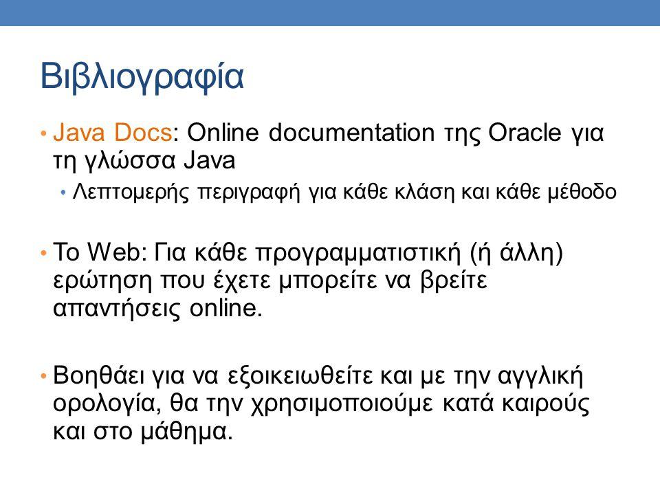 Βιβλιογραφία • Java Docs: Online documentation της Oracle για τη γλώσσα Java • Λεπτομερής περιγραφή για κάθε κλάση και κάθε μέθοδο • Το Web: Για κάθε