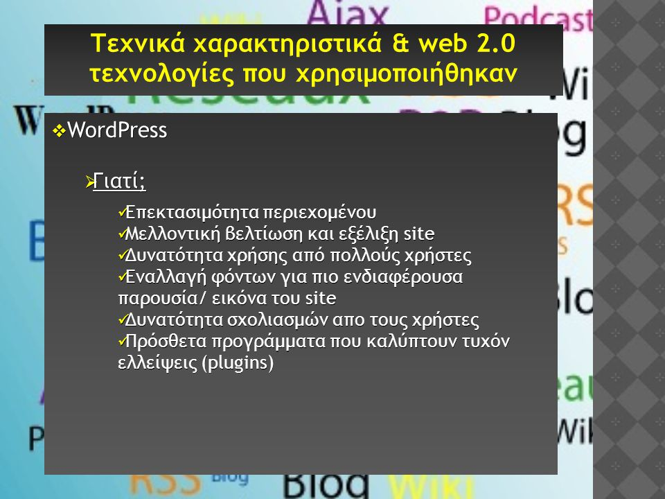  WordPress  Γιατί;  Επεκτασιμότητα περιεχομένου  Μελλοντική βελτίωση και εξέλιξη site  Δυνατότητα χρήσης από πολλούς χρήστες  Εναλλαγή φόντων για πιο ενδιαφέρουσα παρουσία/ εικόνα του site  Δυνατότητα σχολιασμών απο τους χρήστες  Πρόσθετα προγράμματα που καλύπτουν τυχόν ελλείψεις (plugins) Τεχνικά χαρακτηριστικά & web 2.0 τεχνολογίες που χρησιμοποιήθηκαν