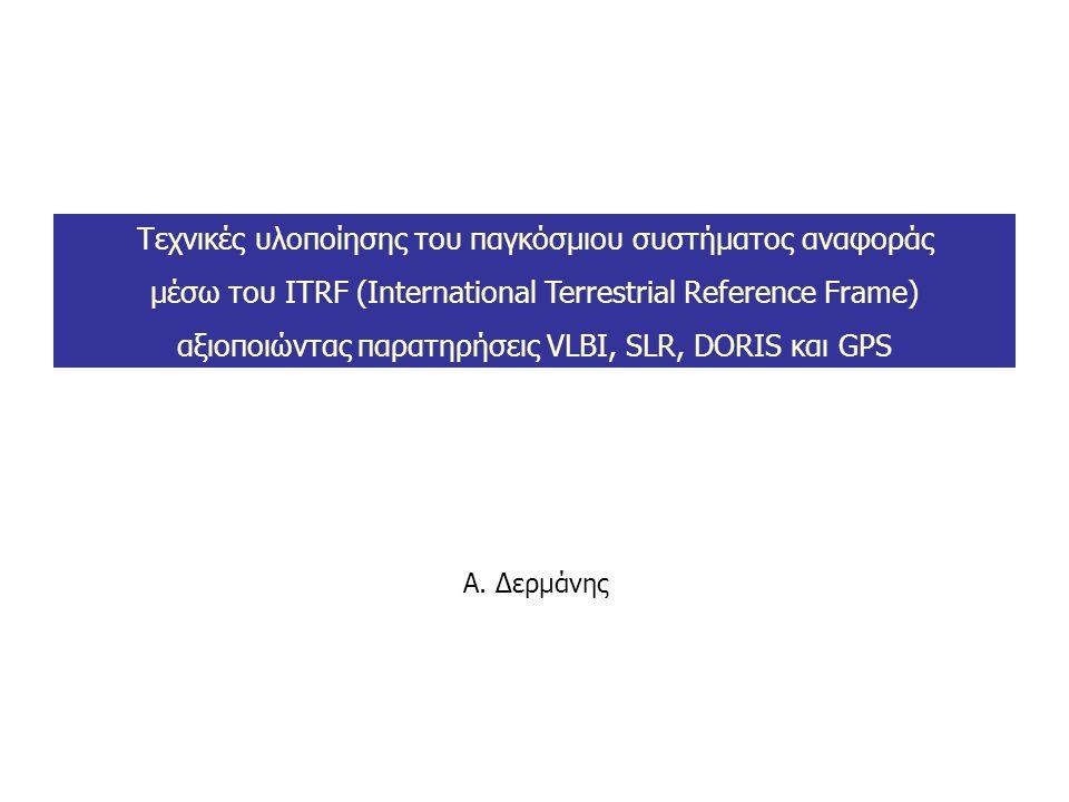 Α. Δερμάνης Τεχνικές υλοποίησης του παγκόσμιου συστήματος αναφοράς μέσω του ITRF (International Terrestrial Reference Frame) αξιοποιώντας παρατηρήσεις