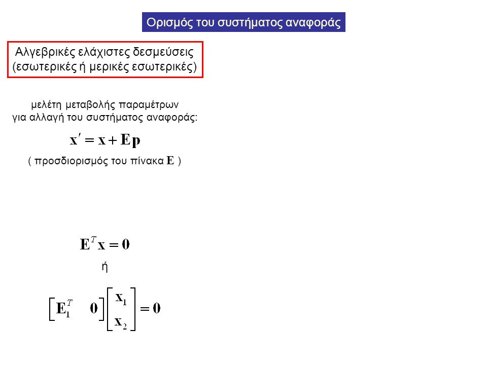 Ορισμός του συστήματος αναφοράς Αλγεβρικές ελάχιστες δεσμεύσεις (εσωτερικές ή μερικές εσωτερικές) μελέτη μεταβολής παραμέτρων για αλλαγή του συστήματο