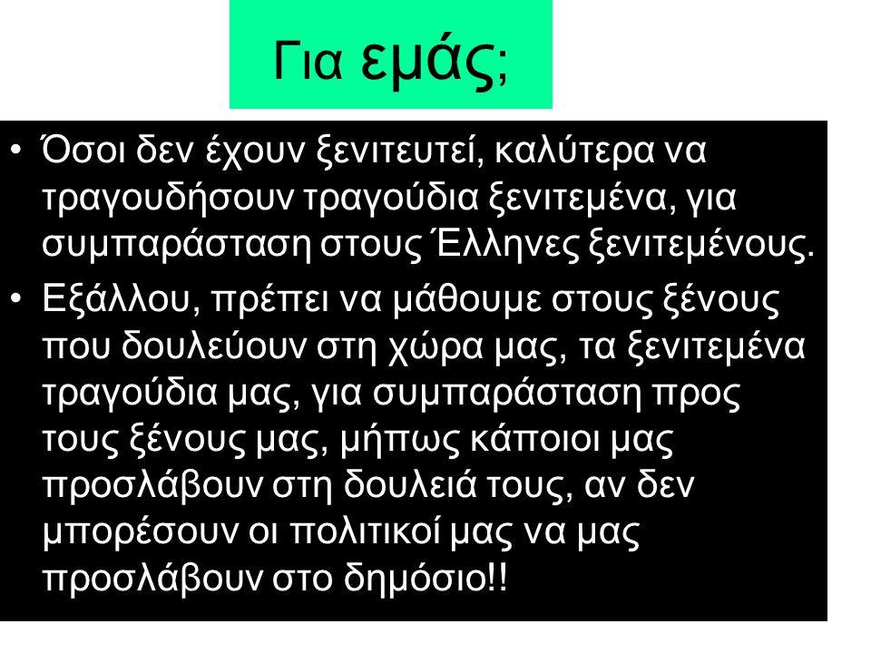 Για εμάς ; •Όσοι δεν έχουν ξενιτευτεί, καλύτερα να τραγουδήσουν τραγούδια ξενιτεμένα, για συμπαράσταση στους Έλληνες ξενιτεμένους.