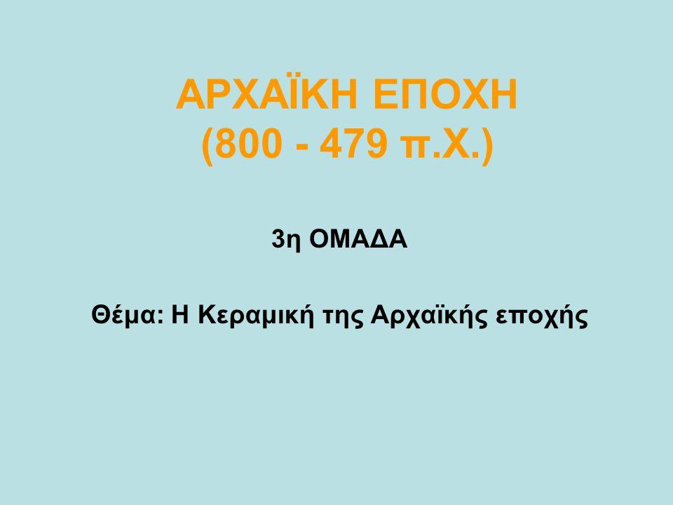ΑΡΧΑΪΚΗ ΕΠΟΧΗ (800 - 479 π.Χ.) 3η ΟΜΑΔΑ Θέμα: Η Κεραμική της Αρχαϊκής εποχής