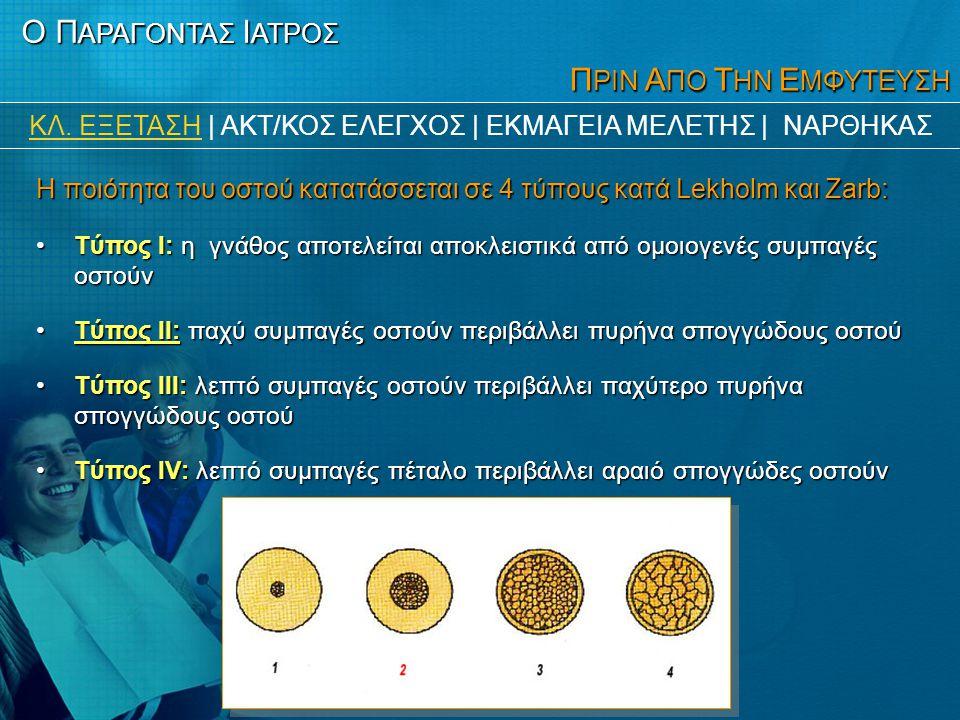 Π ΡΙΝ Α ΠΟ Τ ΗΝ Ε ΜΦΥΤΕΥΣΗ Η ποιότητα του οστού κατατάσσεται σε 4 τύπους κατά Lekholm και Zarb: •Tύπος I: η γνάθος αποτελείται αποκλειστικά από ομοιογενές συμπαγές οστούν •Tύπος II: παχύ συμπαγές οστούν περιβάλλει πυρήνα σπογγώδους οστού •Tύπος III: λεπτό συμπαγές οστούν περιβάλλει παχύτερο πυρήνα σπογγώδους οστού •Tύπος IV: λεπτό συμπαγές πέταλο περιβάλλει αραιό σπογγώδες οστούν Ο Π ΑΡΑΓΟΝΤΑΣ Ι ΑΤΡΟΣ ΚΛ.