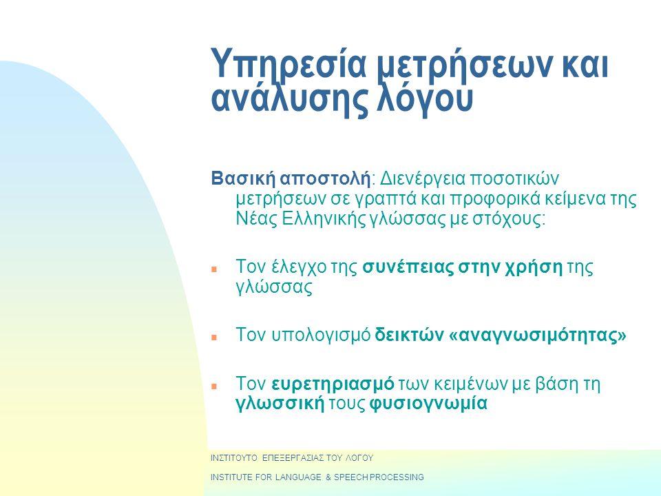 Υπηρεσία μετρήσεων και ανάλυσης λόγου Βασική αποστολή: Διενέργεια ποσοτικών μετρήσεων σε γραπτά και προφορικά κείμενα της Νέας Ελληνικής γλώσσας με στόχους: n Τον έλεγχο της συνέπειας στην χρήση της γλώσσας n Τον υπολογισμό δεικτών «αναγνωσιμότητας» n Τον ευρετηριασμό των κειμένων με βάση τη γλωσσική τους φυσιογνωμία ΙΝΣΤΙΤΟΥΤΟ ΕΠΕΞΕΡΓΑΣΙΑΣ ΤΟΥ ΛΟΓΟΥ INSTITUTE FOR LANGUAGE & SPEECH PROCESSING