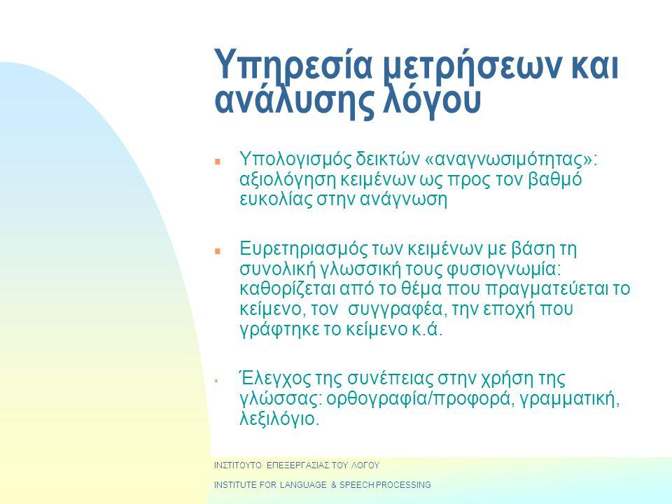 Υπηρεσία μετρήσεων και ανάλυσης λόγου n Υπολογισμός δεικτών «αναγνωσιμότητας»: αξιολόγηση κειμένων ως προς τον βαθμό ευκολίας στην ανάγνωση n Ευρετηριασμός των κειμένων με βάση τη συνολική γλωσσική τους φυσιογνωμία: καθορίζεται από το θέμα που πραγματεύεται το κείμενο, τον συγγραφέα, την εποχή που γράφτηκε το κείμενο κ.ά.