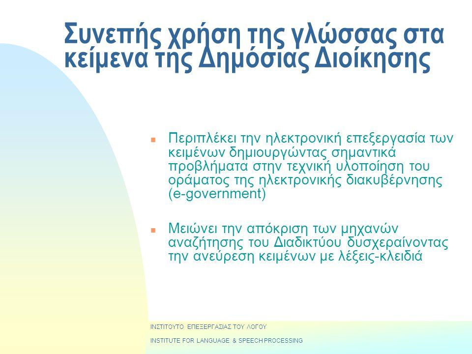 Συνεπής χρήση της γλώσσας στα κείμενα της Δημόσιας Διοίκησης n Περιπλέκει την ηλεκτρονική επεξεργασία των κειμένων δημιουργώντας σημαντικά προβλήματα στην τεχνική υλοποίηση του οράματος της ηλεκτρονικής διακυβέρνησης (e-government) n Μειώνει την απόκριση των μηχανών αναζήτησης του Διαδικτύου δυσχεραίνοντας την ανεύρεση κειμένων με λέξεις-κλειδιά ΙΝΣΤΙΤΟΥΤΟ ΕΠΕΞΕΡΓΑΣΙΑΣ ΤΟΥ ΛΟΓΟΥ INSTITUTE FOR LANGUAGE & SPEECH PROCESSING