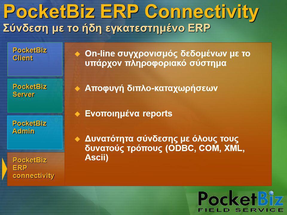PocketBiz Admin PocketBiz Client PocketBiz Server PocketBiz ERP connectivity  On-line συγχρονισμός δεδομένων με το υπάρχον πληροφοριακό σύστημα  Αποφυγή διπλο-καταχωρήσεων  Ενοποιημένα reports  Δυνατότητα σύνδεσης με όλους τους δυνατούς τρόπους (ODBC, COM, XML, Ascii) PocketBiz ERP Connectivity Σύνδεση με το ήδη εγκατεστημένο ERP