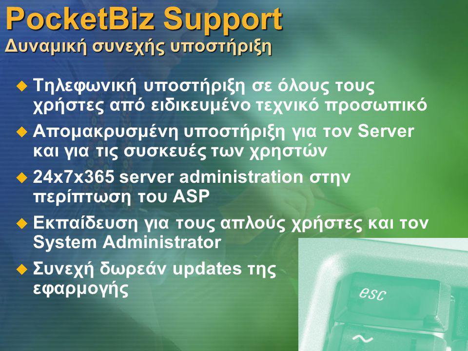PocketBiz Support Δυναμική συνεχής υποστήριξη   Τηλεφωνική υποστήριξη σε όλους τους χρήστες από ειδικευμένο τεχνικό προσωπικό   Απομακρυσμένη υποστήριξη για τον Server και για τις συσκευές των χρηστών   24x7x365 server administration στην περίπτωση του ASP   Εκπαίδευση για τους απλούς χρήστες και τον System Administrator   Συνεχή δωρεάν updates της εφαρμογής