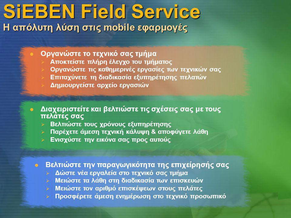 SiEBEN Field Service Η απόλυτη λύση στις mobile εφαρμογές  Διαχειριστείτε και βελτιώστε τις σχέσεις σας με τους πελάτες σας  Βελτιώστε τους χρόνους εξυπηρέτησης  Παρέχετε άμεση τεχνική κάλυψη & αποφύγετε λάθη  Ενισχύστε την εικόνα σας προς αυτούς  Οργανώστε το τεχνικό σας τμήμα  Αποκτείστε πλήρη έλεγχο του τμήματος  Οργανώστε τις καθημερινές εργασίες των τεχνικών σας  Επιταχύνετε τη διαδικασία εξυπηρέτησης πελατών  Δημιουργείστε αρχείο εργασιών  Βελτιώστε την παραγωγικότητα της επιχείρησής σας  Δώστε νέα εργαλεία στο τεχνικό σας τμήμα  Μειώστε τα λάθη στη διαδικασία των επισκευών  Μειώστε τον αριθμό επισκέψεων στους πελάτες  Προσφέρετε άμεση ενημέρωση στο τεχνικό προσωπικό