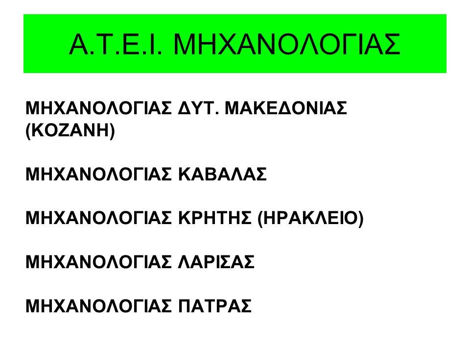 Α.Τ.Ε.I. ΜΗΧΑΝΟΛΟΓΙΑΣ ΜΗΧΑΝΟΛΟΓΙΑΣ ΔΥΤ. ΜΑΚΕΔΟΝΙΑΣ (ΚΟΖΑΝΗ) ΜΗΧΑΝΟΛΟΓΙΑΣ ΚΑΒΑΛΑΣ ΜΗΧΑΝΟΛΟΓΙΑΣ ΚΡΗΤΗΣ (ΗΡΑΚΛΕΙΟ) ΜΗΧΑΝΟΛΟΓΙΑΣ ΛΑΡΙΣΑΣ ΜΗΧΑΝΟΛΟΓΙΑΣ ΠΑΤΡ