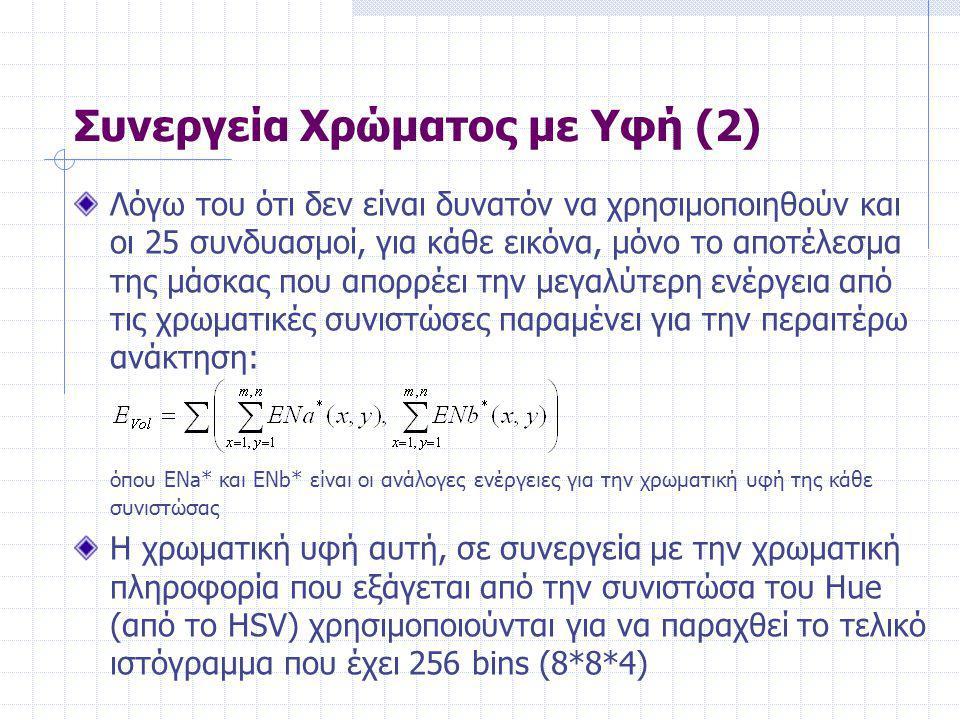Συνεργεία Χρώματος με Υφή (2) Λόγω του ότι δεν είναι δυνατόν να χρησιμοποιηθούν και οι 25 συνδυασμοί, για κάθε εικόνα, μόνο το αποτέλεσμα της μάσκας που απορρέει την μεγαλύτερη ενέργεια από τις χρωματικές συνιστώσες παραμένει για την περαιτέρω ανάκτηση: όπου ENa* και ENb* είναι οι ανάλογες ενέργειες για την χρωματική υφή της κάθε συνιστώσας Η χρωματική υφή αυτή, σε συνεργεία με την χρωματική πληροφορία που εξάγεται από την συνιστώσα του Hue (από το HSV) χρησιμοποιούνται για να παραχθεί το τελικό ιστόγραμμα που έχει 256 bins (8*8*4)