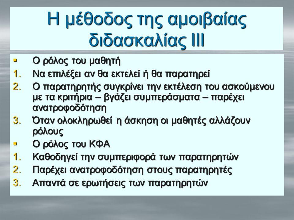 Η μέθοδος της αμοιβαίας διδασκαλίας ΙΙΙ  Ο ρόλος του μαθητή 1.Να επιλέξει αν θα εκτελεί ή θα παρατηρεί 2.Ο παρατηρητής συγκρίνει την εκτέλεση του ασκούμενου με τα κριτήρια – βγάζει συμπεράσματα – παρέχει ανατροφοδότηση 3.Όταν ολοκληρωθεί η άσκηση οι μαθητές αλλάζουν ρόλους  Ο ρόλος του ΚΦΑ 1.Καθοδηγεί την συμπεριφορά των παρατηρητών 2.Παρέχει ανατροφοδότηση στους παρατηρητές 3.Απαντά σε ερωτήσεις των παρατηρητών
