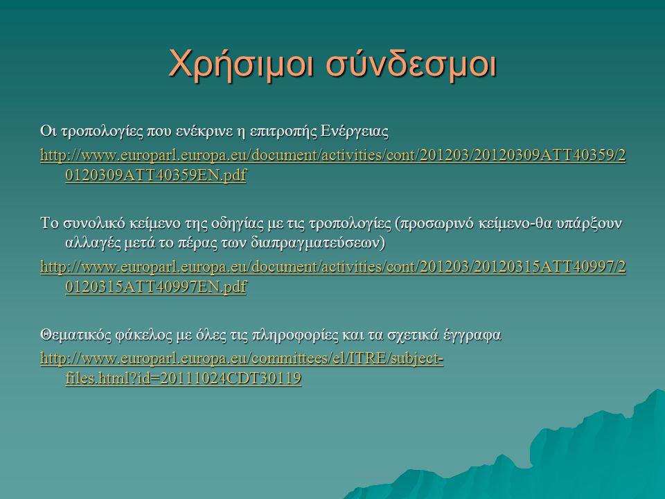 Χρήσιμοι σύνδεσμοι Οι τροπολογίες που ενέκρινε η επιτροπής Ενέργειας http://www.europarl.europa.eu/document/activities/cont/201203/20120309ATT40359/2 0120309ATT40359EN.pdf http://www.europarl.europa.eu/document/activities/cont/201203/20120309ATT40359/2 0120309ATT40359EN.pdf Το συνολικό κείμενο της οδηγίας με τις τροπολογίες (προσωρινό κείμενο-θα υπάρξουν αλλαγές μετά το πέρας των διαπραγματεύσεων) http://www.europarl.europa.eu/document/activities/cont/201203/20120315ATT40997/2 0120315ATT40997EN.pdf http://www.europarl.europa.eu/document/activities/cont/201203/20120315ATT40997/2 0120315ATT40997EN.pdf Θεματικός φάκελος με όλες τις πληροφορίες και τα σχετικά έγγραφα http://www.europarl.europa.eu/committees/el/ITRE/subject- files.html id=20111024CDT30119 http://www.europarl.europa.eu/committees/el/ITRE/subject- files.html id=20111024CDT30119