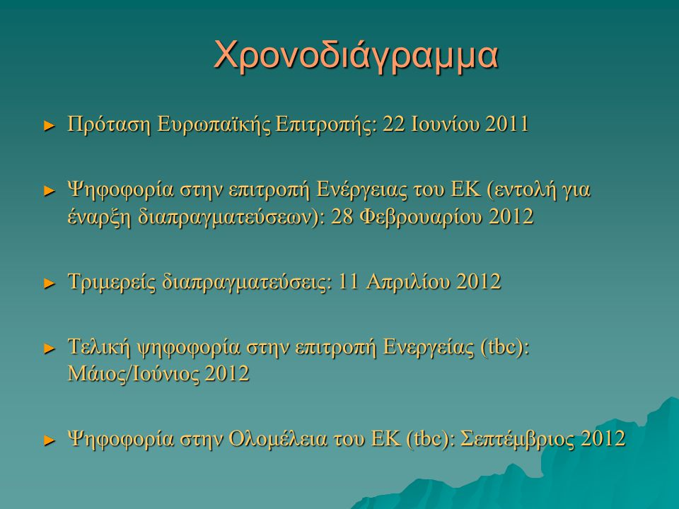 Χρονοδιάγραμμα ► Πρόταση Ευρωπαϊκής Επιτροπής: 22 Ιουνίου 2011 ► Ψηφοφορία στην επιτροπή Ενέργειας του ΕΚ (εντολή για έναρξη διαπραγματεύσεων): 28 Φεβρουαρίου 2012 ► Τριμερείς διαπραγματεύσεις: 11 Απριλίου 2012 ► Τελική ψηφοφορία στην επιτροπή Ενεργείας (tbc): Μάιος/Ιούνιος 2012 ► Ψηφοφορία στην Ολομέλεια του ΕΚ (tbc): Σεπτέμβριος 2012