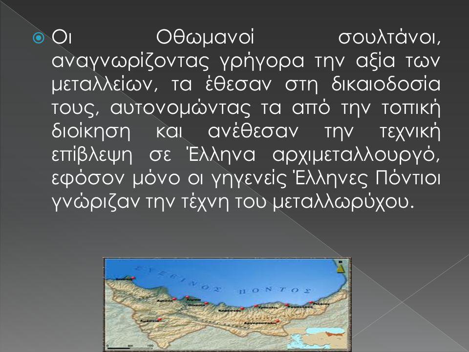  Οι Οθωμανοί σουλτάνοι, αναγνωρίζοντας γρήγορα την αξία των μεταλλείων, τα έθεσαν στη δικαιοδοσία τους, αυτονομώντας τα από την τοπική διοίκηση και ανέθεσαν την τεχνική επίβλεψη σε Έλληνα αρχιμεταλλουργό, εφόσον μόνο οι γηγενείς Έλληνες Πόντιοι γνώριζαν την τέχνη του μεταλλωρύχου.
