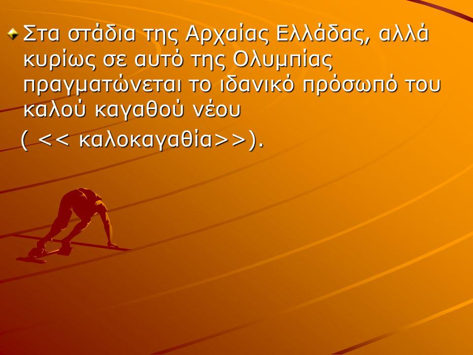 Στα στάδια της Αρχαίας Ελλάδας, αλλά κυρίως σε αυτό της Ολυμπίας πραγματώνεται το ιδανικό πρόσωπό του καλού καγαθού νέου ( >). ( >).