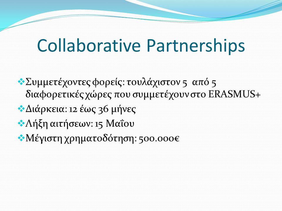 Collaborative Partnerships  Συμμετέχοντες φορείς: τουλάχιστον 5 από 5 διαφορετικές χώρες που συμμετέχουν στο ERASMUS+  Διάρκεια: 12 έως 36 μήνες  Λ