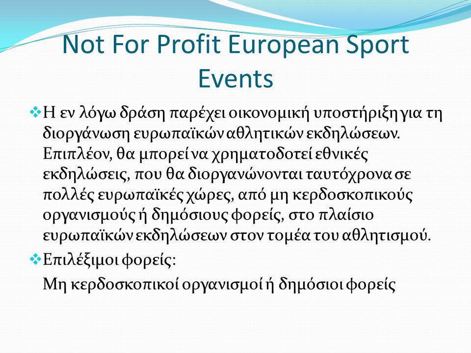 Not For Profit European Sport Events  Η εν λόγω δράση παρέχει οικονομική υποστήριξη για τη διοργάνωση ευρωπαϊκών αθλητικών εκδηλώσεων. Επιπλέον, θα μ