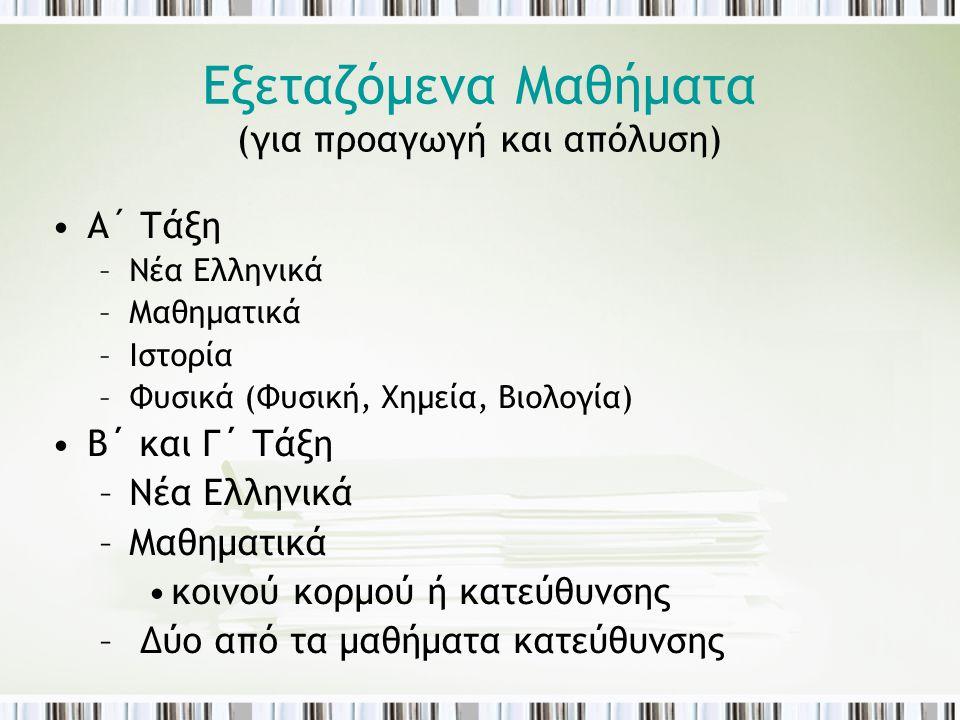 Εξεταζόμενα Μαθήματα (για προαγωγή και απόλυση) •A´ Τάξη –Νέα Ελληνικά –Μαθηματικά –Ιστορία –Φυσικά (Φυσική, Χημεία, Βιολογία) •Β΄ και Γ΄ Τάξη –Νέα Ελ