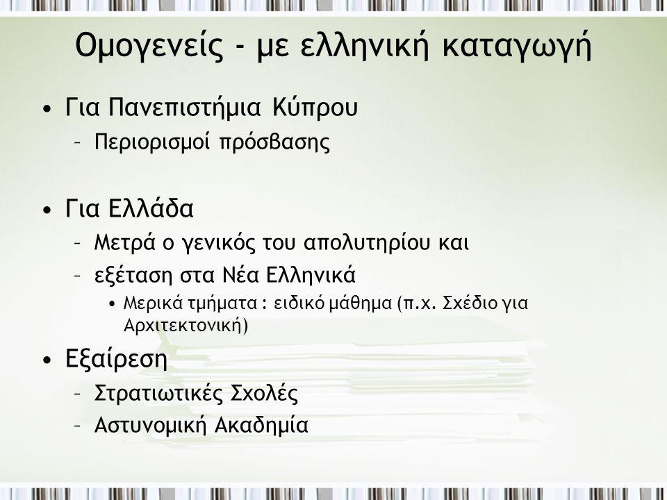 Ομογενείς - με ελληνική καταγωγή •Για Πανεπιστήμια Κύπρου –Περιορισμοί πρόσβασης •Για Ελλάδα –Μετρά ο γενικός του απολυτηρίου και –εξέταση στα Νέα Ελλ