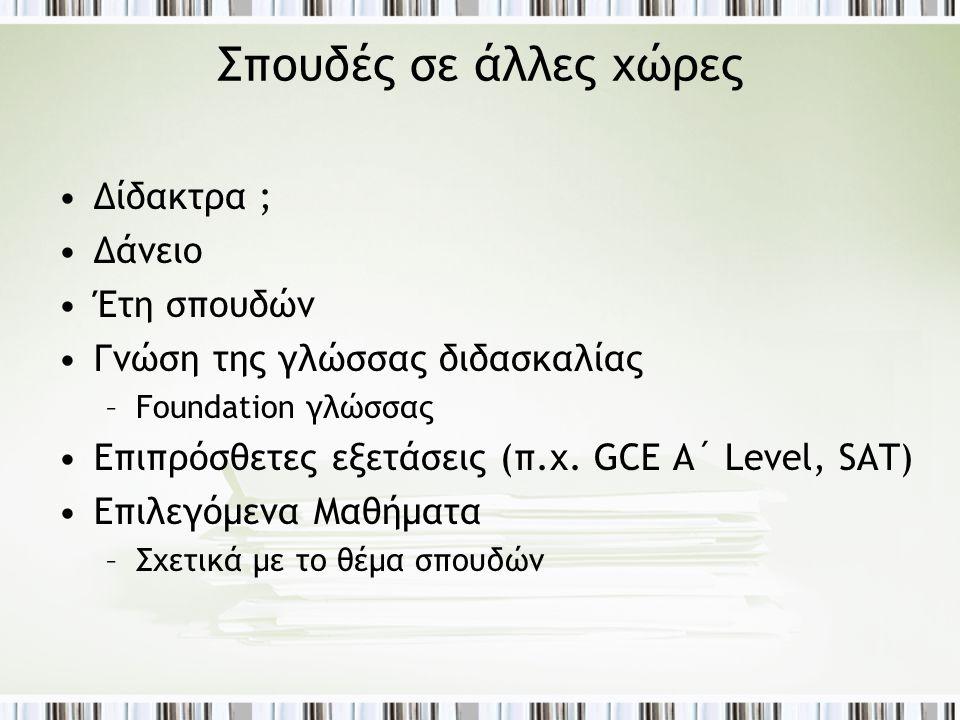 Σπουδές σε άλλες χώρες •Δίδακτρα ; •Δάνειο •Έτη σπουδών •Γνώση της γλώσσας διδασκαλίας –Foundation γλώσσας •Επιπρόσθετες εξετάσεις (π.χ. GCE A´ Level,
