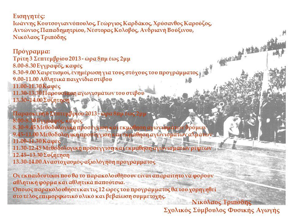 Εισηγητές: Ιωάννης Κουτσογιαννόπουλος, Γεώργιος Καρδάκος, Χρύσανθος Καρούζος, Αντώνιος Παπαδημητρίου, Νέστορας Κολοβός, Ανδριανή Βούξινου, Νικόλαος Τριπόδης Πρόγραμμα: Τρίτη 3 Σεπτεμβρίου 2013 - ώρα 8πμ έως 2μμ 8.00-8.30 Εγγραφές, καφές 8.30-9.00 Χαιρετισμοί, ενημέρωση για τους στόχους του προγράμματος 9.00-11.00 Αθλητικά παιχνίδια στίβου 11.00-11.30 Καφές 11.30-13.30 Παρουσίαση αγωνισμάτων του στίβου 13.30–14.00 Συζήτηση Παρασκευή 6 Σεπτεμβρίου 2013 - ώρα 8πμ έως 2μμ 8.00-8.30 Εγγραφές, καφές 8.30-9.45 Μεθοδολογική προσέγγιση και εκμάθηση αγωνισμάτων δρόμων 9.45-11.00 Μεθοδολογική προσέγγιση και εκμάθηση αγωνισμάτων αλμάτων 11.00-11.30 Καφές 11.30-12.45 Μεθοδολογική προσέγγιση και εκμάθηση αγωνισμάτων ρίψεων 12.45–13.30 Συζήτηση 13.30-14.00 Αναστοχασμός-αξιολόγηση προγράμματος Οι εκπαιδευτικοί που θα το παρακολουθήσουν είναι απαραίτητο να φορούν αθλητική φόρμα και αθλητικά παπούτσια.
