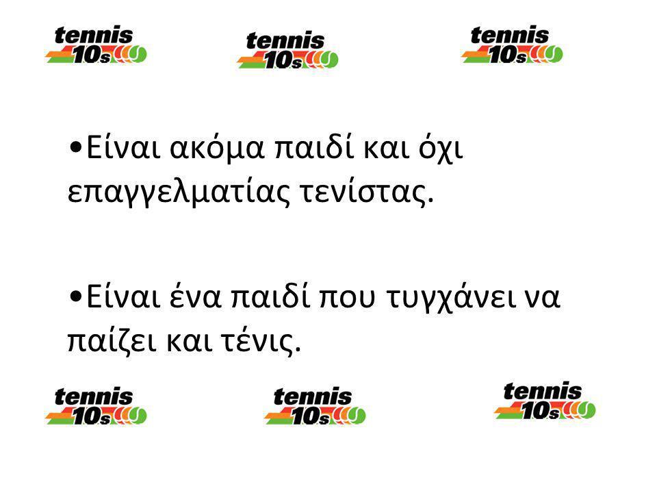 •Είναι ακόμα παιδί και όχι επαγγελματίας τενίστας. •Είναι ένα παιδί που τυγχάνει να παίζει και τένις.