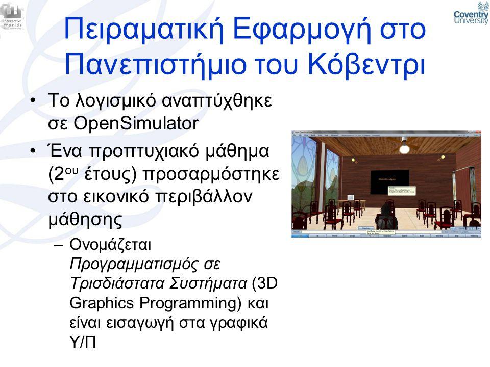 Πειραματική Εφαρμογή στο Πανεπιστήμιο του Κόβεντρι •Το λογισμικό αναπτύχθηκε σε OpenSimulator •Ένα προπτυχιακό μάθημα (2 ου έτους) προσαρμόστηκε στο ε