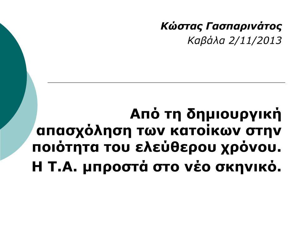 Κώστας Γασπαρινάτος Καβάλα 2/11/2013 Από τη δημιουργική απασχόληση των κατοίκων στην ποιότητα του ελεύθερου χρόνου. Η Τ.Α. μπροστά στο νέο σκηνικό.
