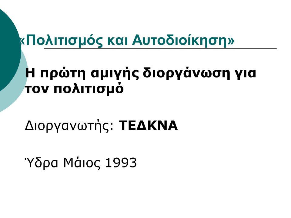 «Πολιτισμός και Αυτοδιοίκηση» Η πρώτη αμιγής διοργάνωση για τον πολιτισμό Διοργανωτής: ΤΕΔΚΝΑ Ύδρα Μάιος 1993