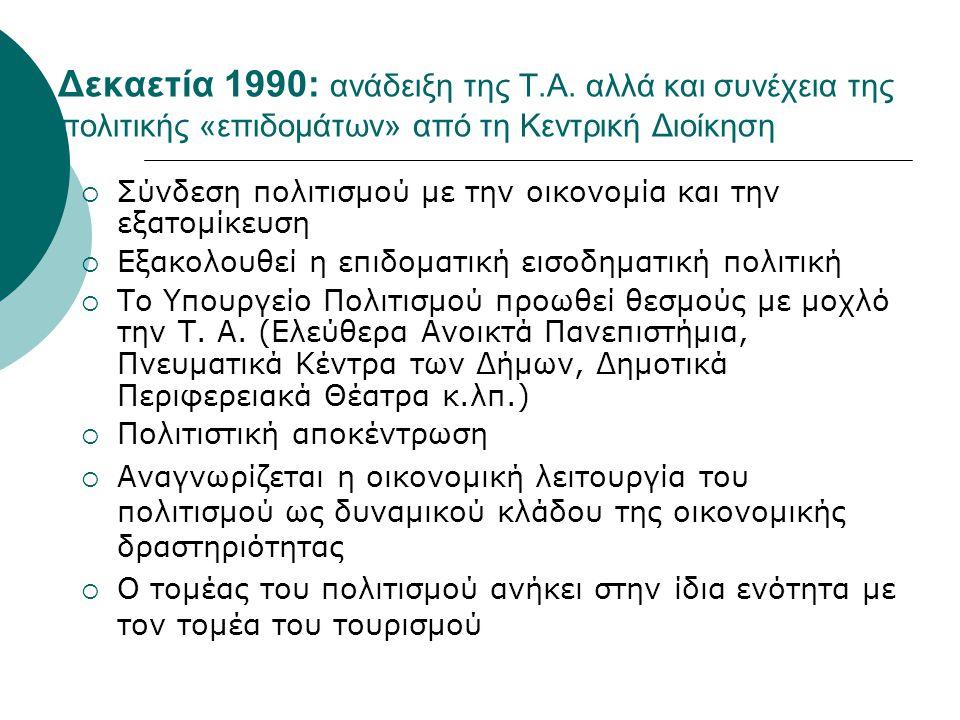 Δεκαετία 1990: ανάδειξη της Τ.Α. αλλά και συνέχεια της πολιτικής «επιδομάτων» από τη Κεντρική Διοίκηση  Σύνδεση πολιτισμού με την οικονομία και την ε