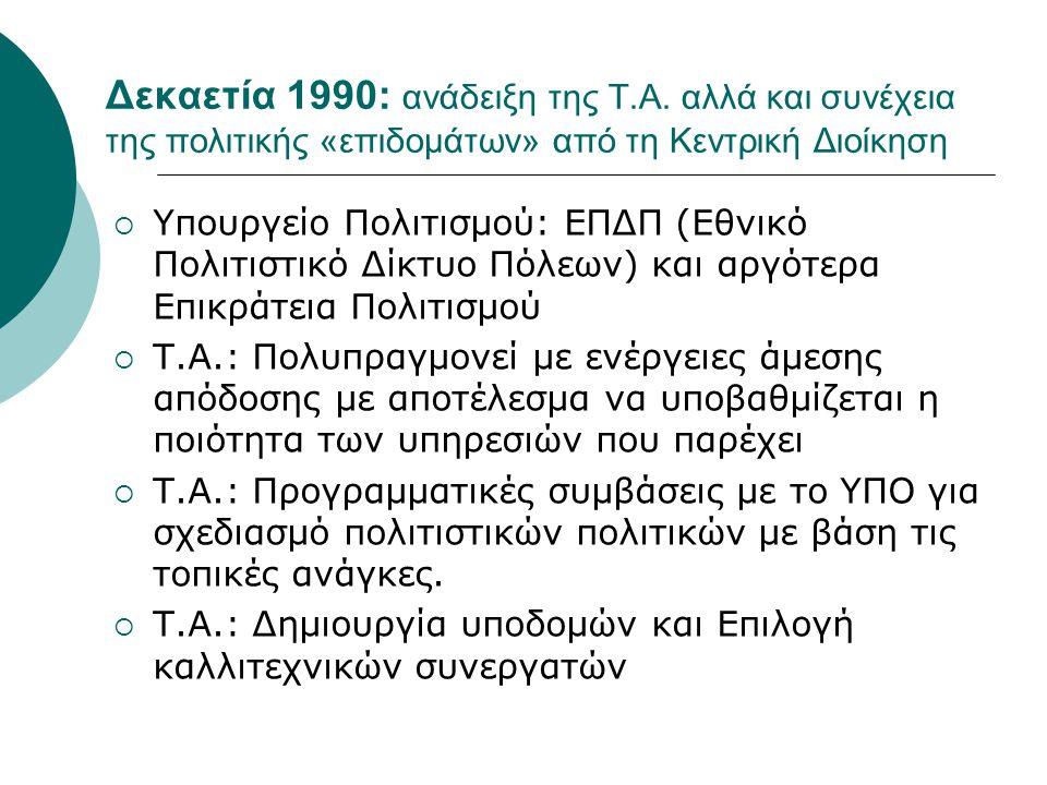 Δεκαετία 1990: ανάδειξη της Τ.Α. αλλά και συνέχεια της πολιτικής «επιδομάτων» από τη Κεντρική Διοίκηση  Υπουργείο Πολιτισμού: ΕΠΔΠ (Εθνικό Πολιτιστικ